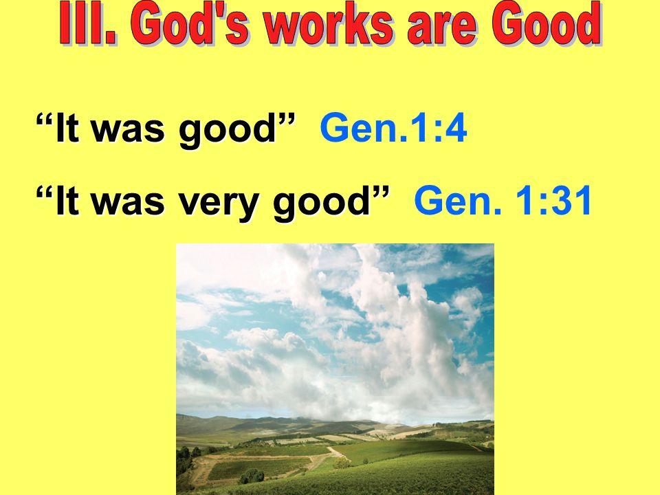 It was good It was good Gen.1:4 It was very good It was very good Gen. 1:31