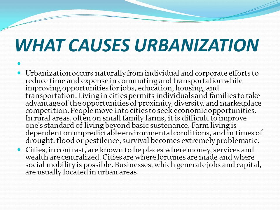 WHAT CAUSES URBANIZATION Urbanization occurs naturally from individual and corporate efforts to reduce time and expense in commuting and transportation while improving opportunities for jobs, education, housing, and transportation.