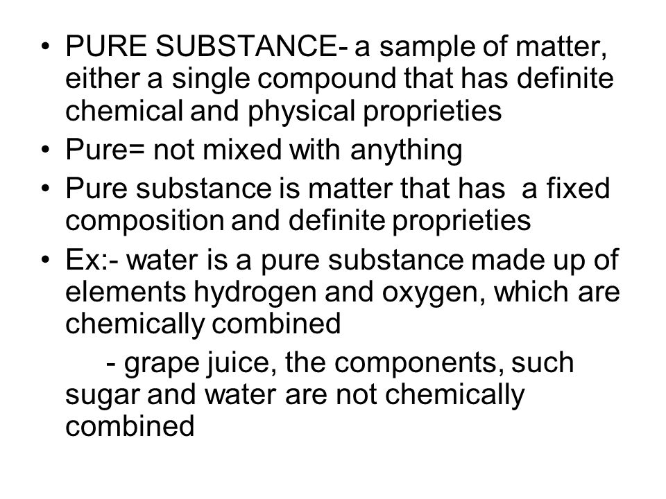PURE SUBSTANCE- a sample of matter, either a single compound that has definite chemical and physical proprieties Pure= not mixed with anything Pure su
