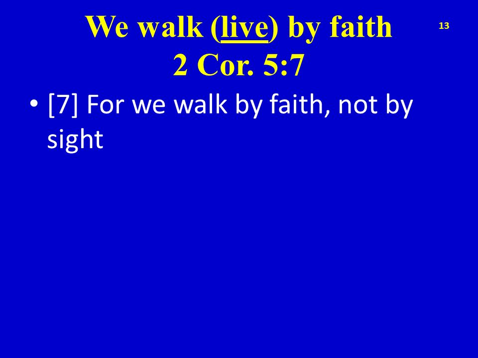 We walk (live) by faith 2 Cor. 5:7 [7] For we walk by faith, not by sight 13