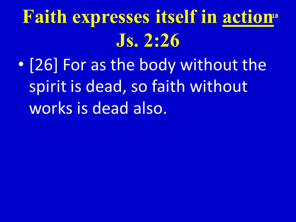 Faith expresses itself in action Js. 2:26 [26] For as the body without the spirit is dead, so faith without works is dead also. 18