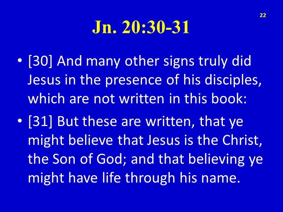 Jn. 20:30-31 [30] And many other signs truly did Jesus in the presence of his disciples, which are not written in this book: [31] But these are writte