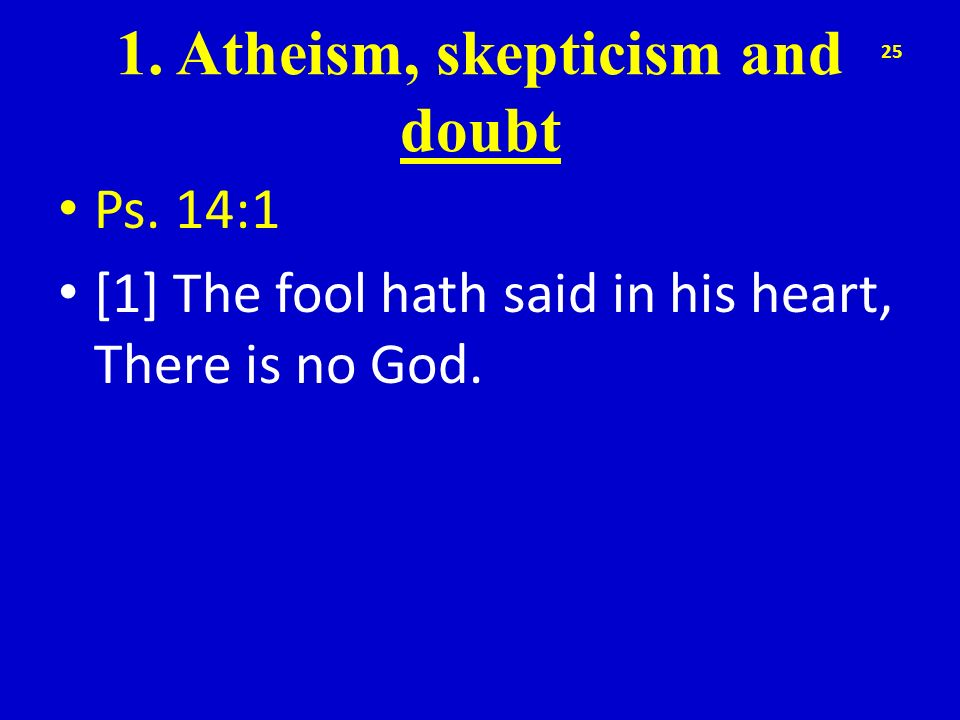 1. Atheism, skepticism and doubt Ps. 14:1 [1] The fool hath said in his heart, There is no God. 25