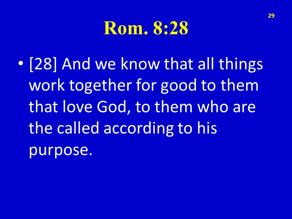 Rom. 8:28 [28] And we know that all things work together for good to them that love God, to them who are the called according to his purpose. 29