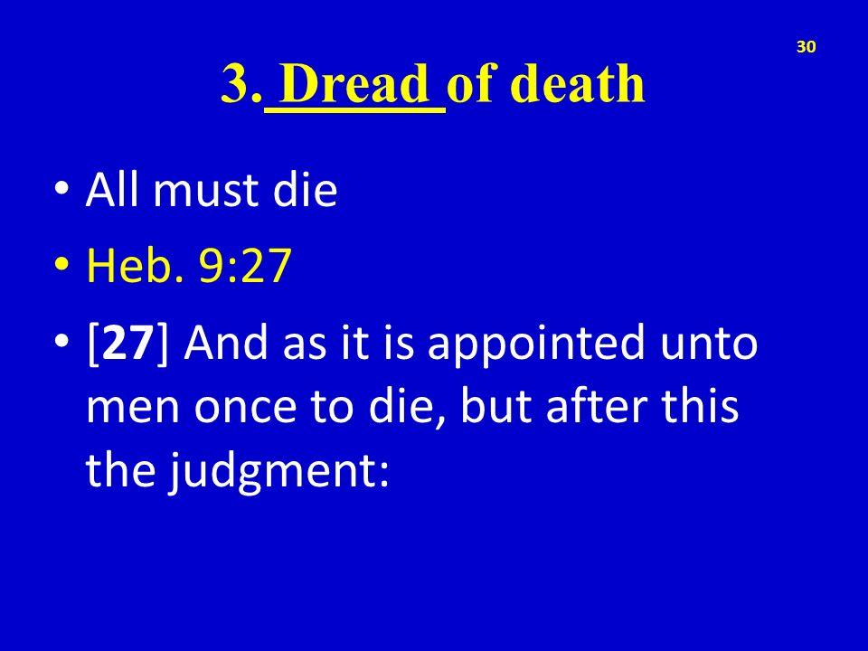 3. Dread of death All must die Heb. 9:27 [27] And as it is appointed unto men once to die, but after this the judgment: 30