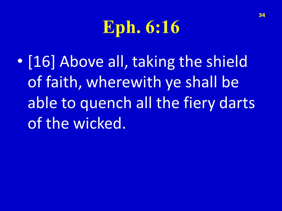 Eph. 6:16 [16] Above all, taking the shield of faith, wherewith ye shall be able to quench all the fiery darts of the wicked. 34