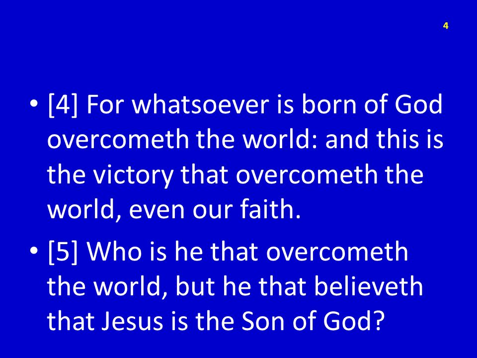 [4] For whatsoever is born of God overcometh the world: and this is the victory that overcometh the world, even our faith. [5] Who is he that overcome