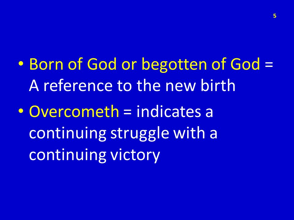 Born of God or begotten of God = A reference to the new birth Overcometh = indicates a continuing struggle with a continuing victory 5