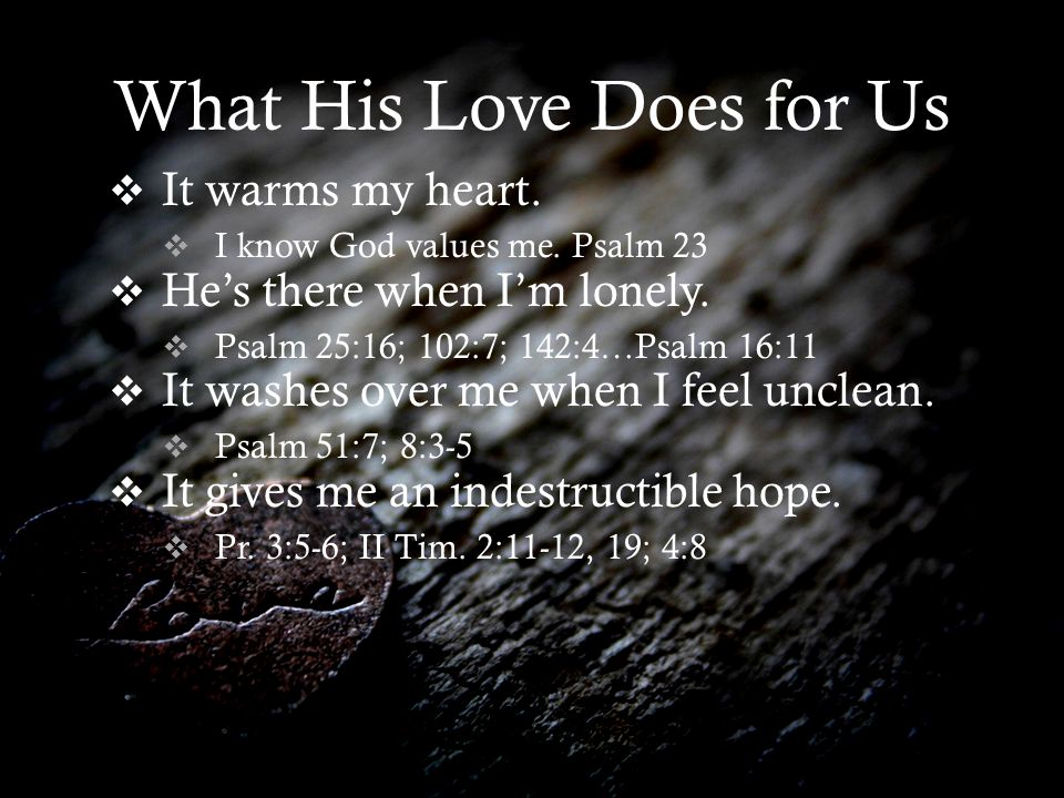 What His Love Does for Us It warms my heart. I know God values me.