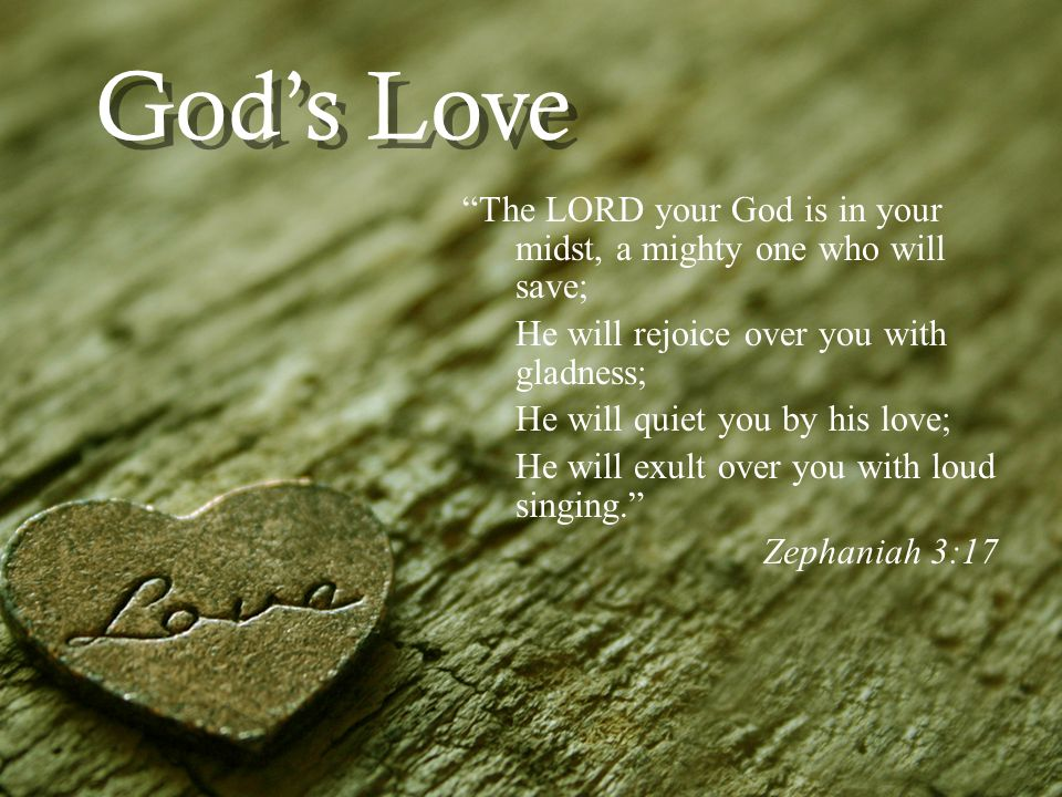 Gods Love The LORD your God is in your midst, a mighty one who will save; He will rejoice over you with gladness; He will quiet you by his love; He will exult over you with loud singing.