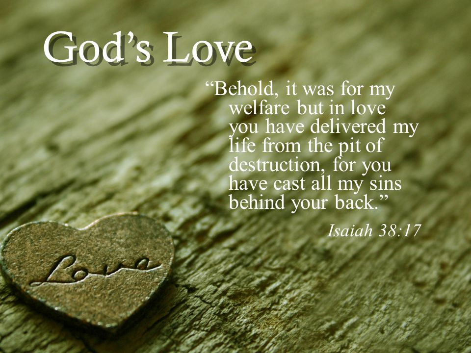 Gods Love Behold, it was for my welfare but in love you have delivered my life from the pit of destruction, for you have cast all my sins behind your