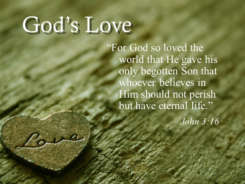 Gods Love For God so loved the world that He gave his only begotten Son that whoever believes in Him should not perish but have eternal life.