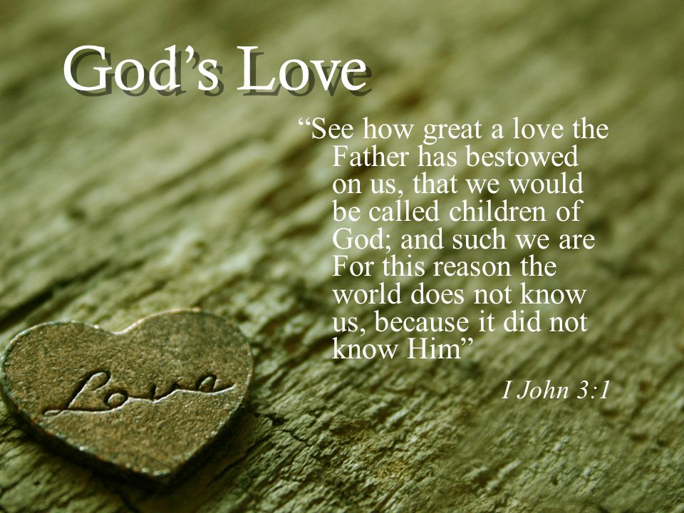 Gods Love See how great a love the Father has bestowed on us, that we would be called children of God; and such we are For this reason the world does not know us, because it did not know Him I John 3:1