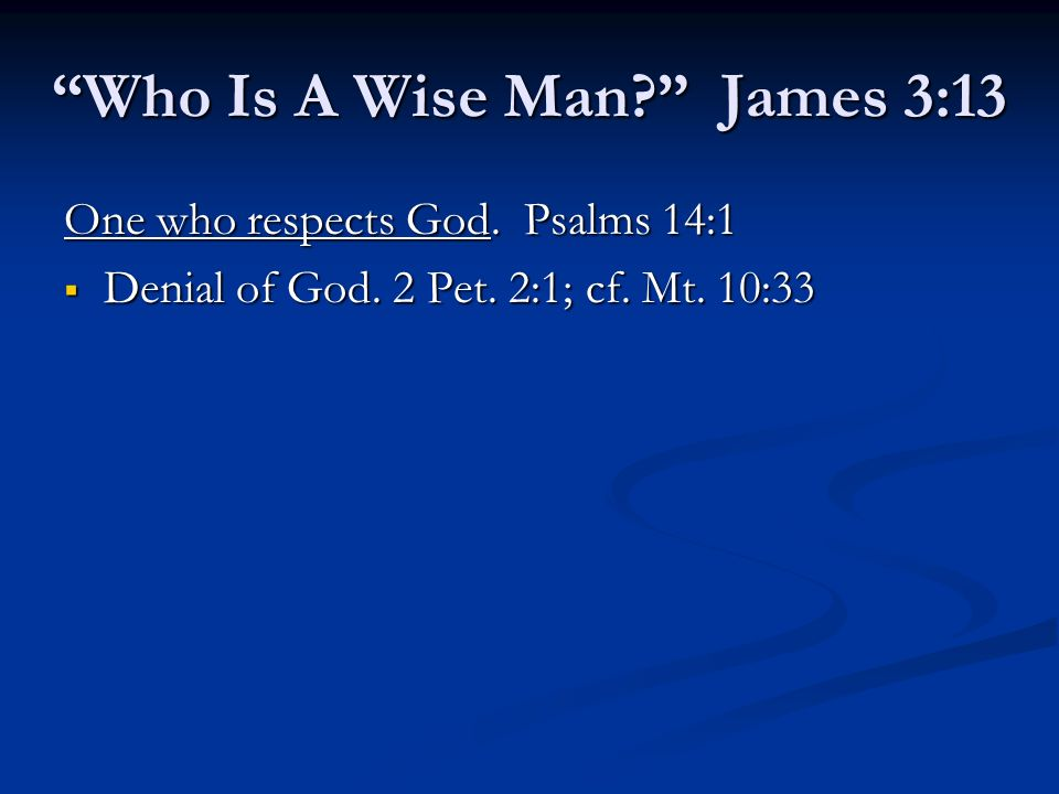 One who respects God. Psalms 14:1 Denial of God. 2 Pet. 2:1; cf. Mt. 10:33 Denial of God. 2 Pet. 2:1; cf. Mt. 10:33 Who Is A Wise Man? James 3:13