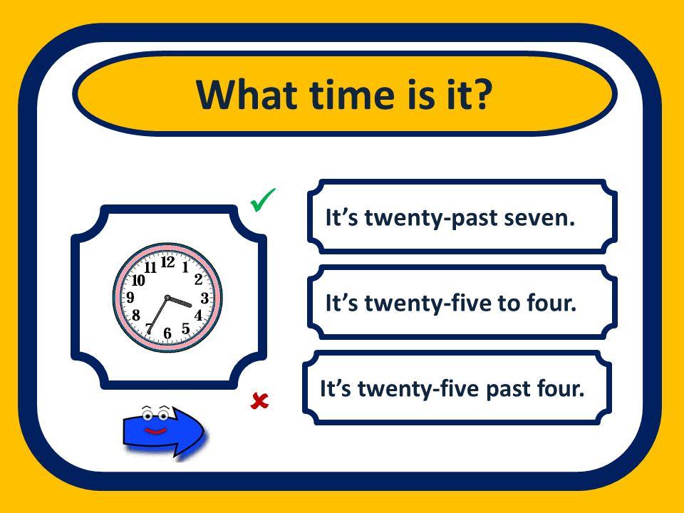 Its twenty-past seven. Its twenty-five to four. Its twenty-five past four. What time is it?