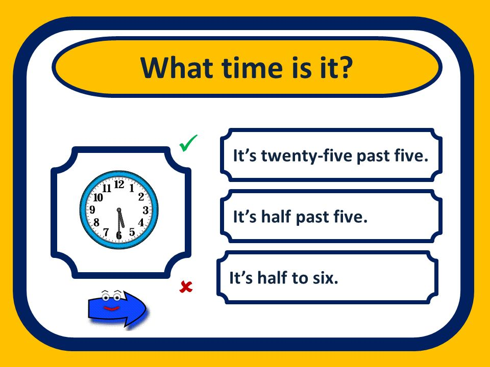Its twenty-five past five. Its half past five. Its half to six. What time is it?