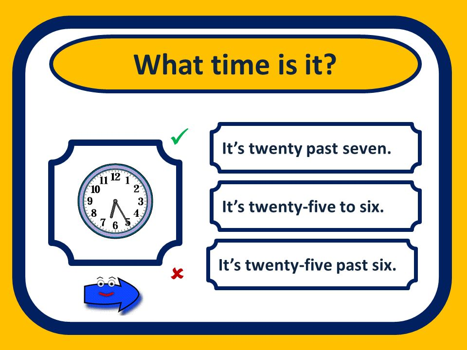 Its twenty past seven. Its twenty-five to six. Its twenty-five past six. What time is it?