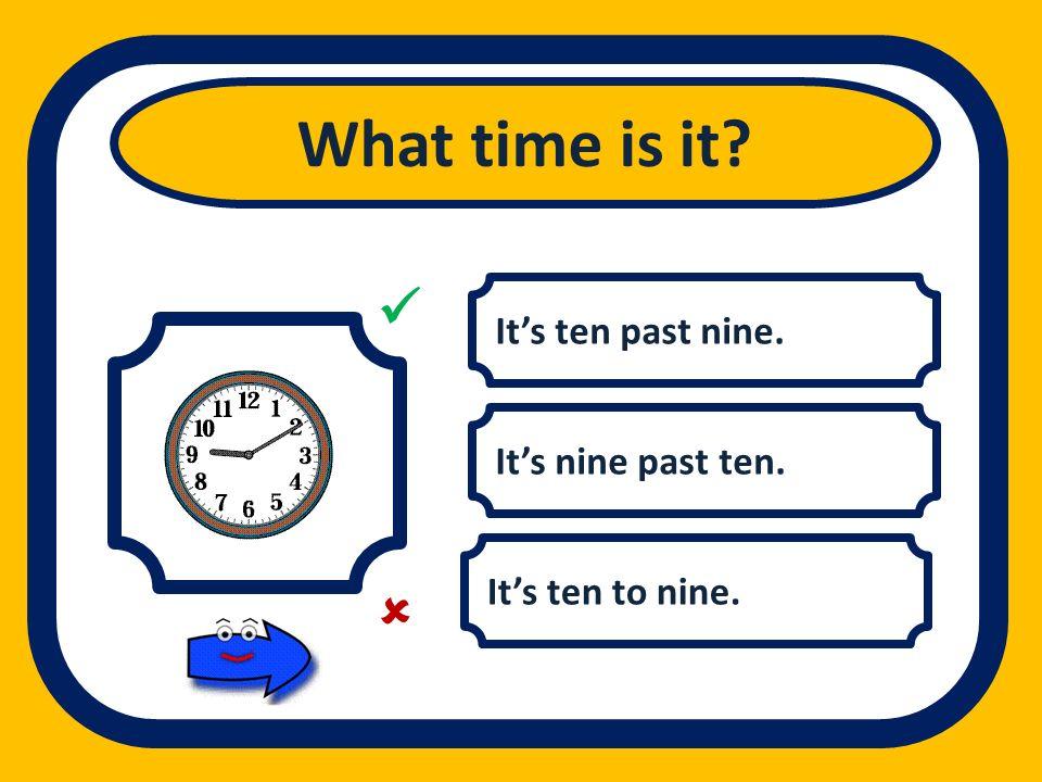 Its ten past nine. Its nine past ten. Its ten to nine. What time is it?
