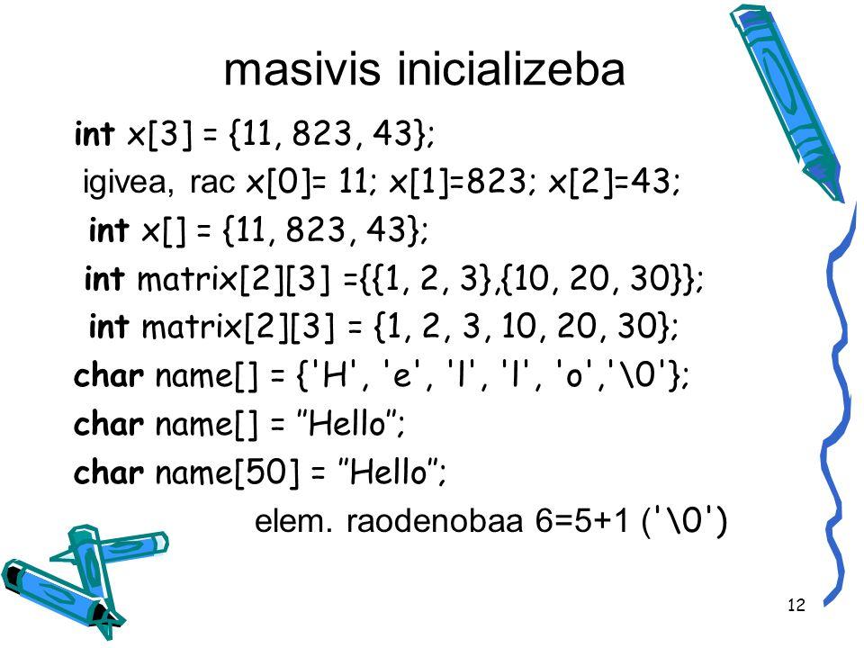 masivis inicializeba int x[3] = {11, 823, 43}; igivea, rac x[0]= 11; x[1]=823; x[2]=43; int x[] = {11, 823, 43}; int matrix[2][3] ={{1, 2, 3},{10, 20, 30}}; int matrix[2][3] = {1, 2, 3, 10, 20, 30}; char name[] = { H , e , l , l , o , \0 }; char name[] = Hello; char name[50] = Hello; elem.