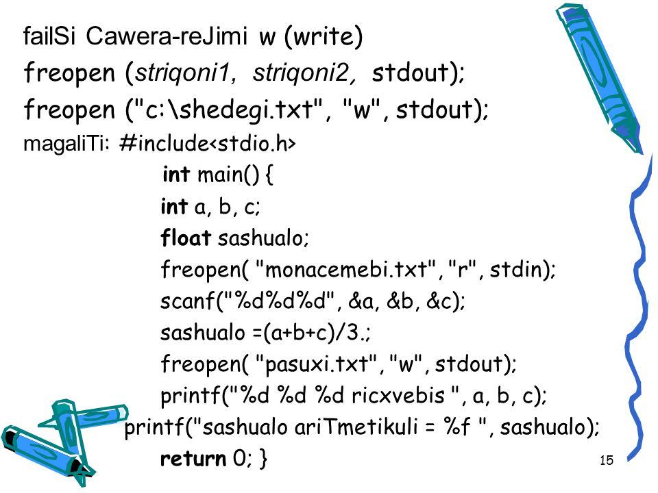 failSi Cawera-reJimi w (write) freopen ( striqoni1, striqoni2, stdout); freopen ( c:\shedegi.txt , w , stdout); magaliTi : #include int main() { int a, b, c; float sashualo; freopen( monacemebi.txt , r , stdin); scanf( %d%d%d , &a, &b, &c); sashualo =(a+b+c)/3.; freopen( pasuxi.txt , w , stdout); printf( %d %d %d ricxvebis , a, b, c); printf( sashualo ariTmetikuli = %f , sashualo); return 0; } 15