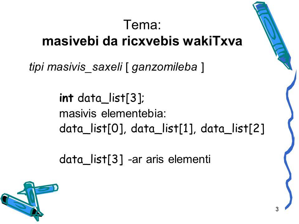 Tema: masivebi da ricxvebis wakiTxva tipi masivis_saxeli [ ganzomileba ] int data_list[3]; masivis elementebia: data_list[0], data_list[1], data_list[2] data_list[3] - ar aris elementi 3