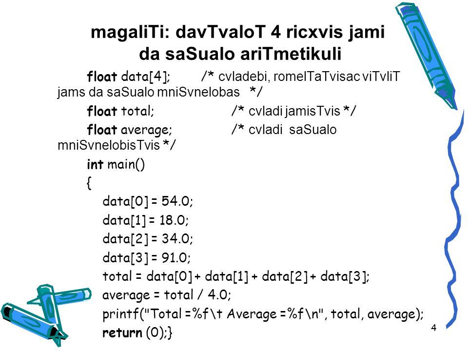 magaliTi: davTvaloT 4 ricxvis jami da saSualo ariTmetikuli float data[4]; /* cvladebi, romelTaTvisac viTvliT jams da saSualo mniSvnelobas */ float total; /* cvladi jamisTvis */ float average; /* cvladi saSualo mniSvnelobisTvis */ int main() { data[0] = 54.0; data[1] = 18.0; data[2] = 34.0; data[3] = 91.0; total = data[0] + data[1] + data[2] + data[3]; average = total / 4.0; printf( Total =%f\t Average =%f\n , total, average); return (0);} 4