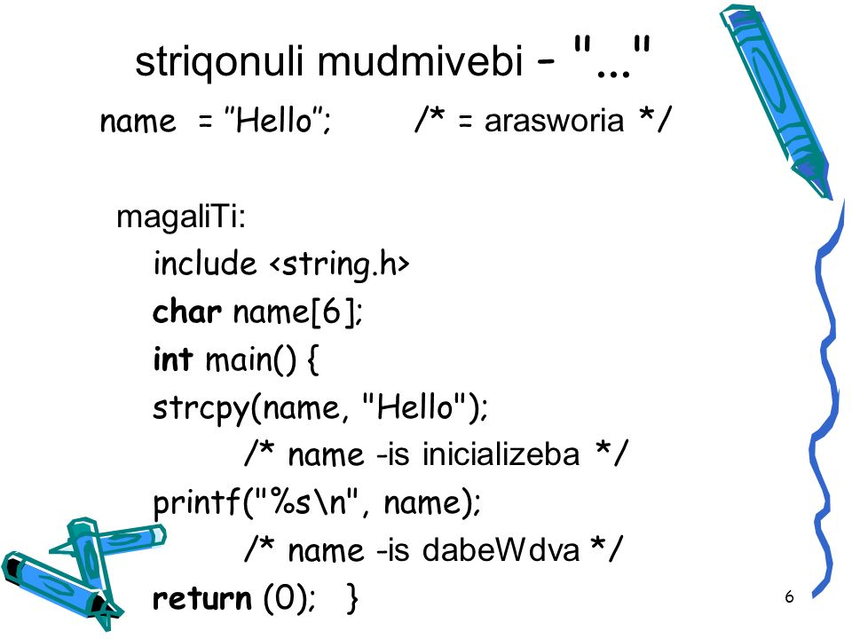 striqonuli mudmivebi - ... name = Hello; /* = arasworia */ magaliTi: include char name[6]; int main() { strcpy(name, Hello ); /* name - is inicializeba */ printf( %s\n , name); /* name - is dabeWdva */ return (0); } 6