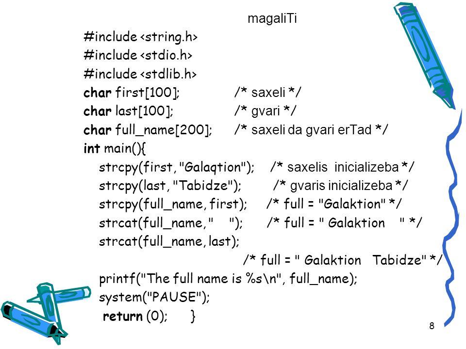 magaliTi #include char first[100]; /* saxeli */ char last[100]; /* gvari */ char full_name[200]; /* saxeli da gvari erTad */ int main(){ strcpy(first, Galaqtion ); /* saxelis inicializeba */ strcpy(last, Tabidze );/* gvaris inicializeba */ strcpy(full_name, first); /* full = Galaktion */ strcat(full_name, ); /* full = Galaktion */ strcat(full_name, last); /* full = Galaktion Tabidze */ printf( The full name is %s\n , full_name); system( PAUSE ); return (0); } 8
