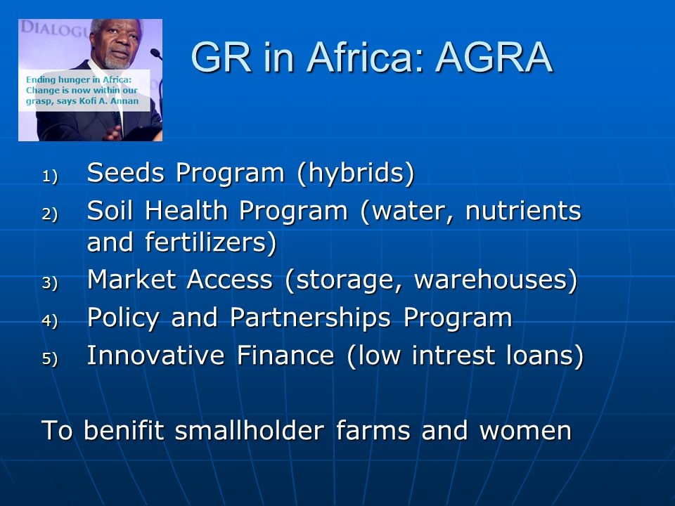 GR in Africa: AGRA 1) Seeds Program (hybrids) 2) Soil Health Program (water, nutrients and fertilizers) 3) Market Access (storage, warehouses) 4) Policy and Partnerships Program 5) Innovative Finance (low intrest loans) To benifit smallholder farms and women