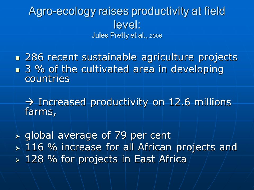 Agro-ecology raises productivity at field level: Jules Pretty et al., 2006 286 recent sustainable agriculture projects 286 recent sustainable agriculture projects 3 % of the cultivated area in developing countries 3 % of the cultivated area in developing countries Increased productivity on 12.6 millions farms, Increased productivity on 12.6 millions farms, global average of 79 per cent global average of 79 per cent 116 % increase for all African projects and 116 % increase for all African projects and 128 % for projects in East Africa 128 % for projects in East Africa