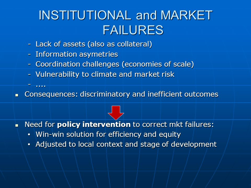 INSTITUTIONAL and MARKET FAILURES -Lack of assets (also as collateral) -Information asymetries -Coordination challenges (economies of scale) -Vulnerability to climate and market risk -....