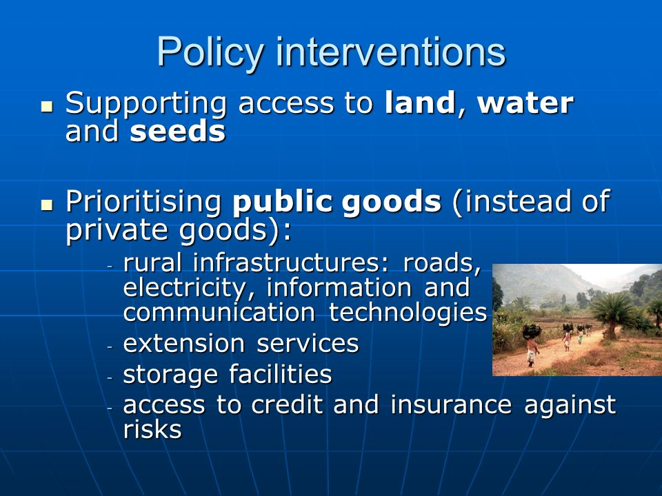 Policy interventions Supporting access to land, water and seeds Supporting access to land, water and seeds Prioritising public goods (instead of private goods): Prioritising public goods (instead of private goods): - rural infrastructures: roads, electricity, information and communication technologies - extension services - storage facilities - access to credit and insurance against risks