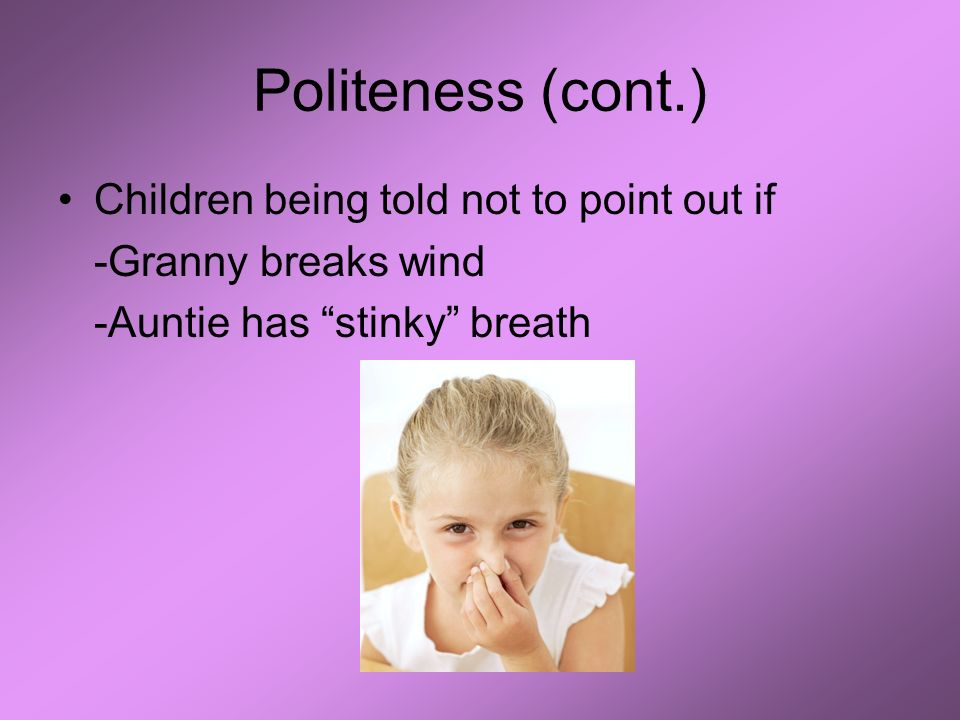 Politeness (cont.) Children being told not to point out if -Granny breaks wind -Auntie has stinky breath