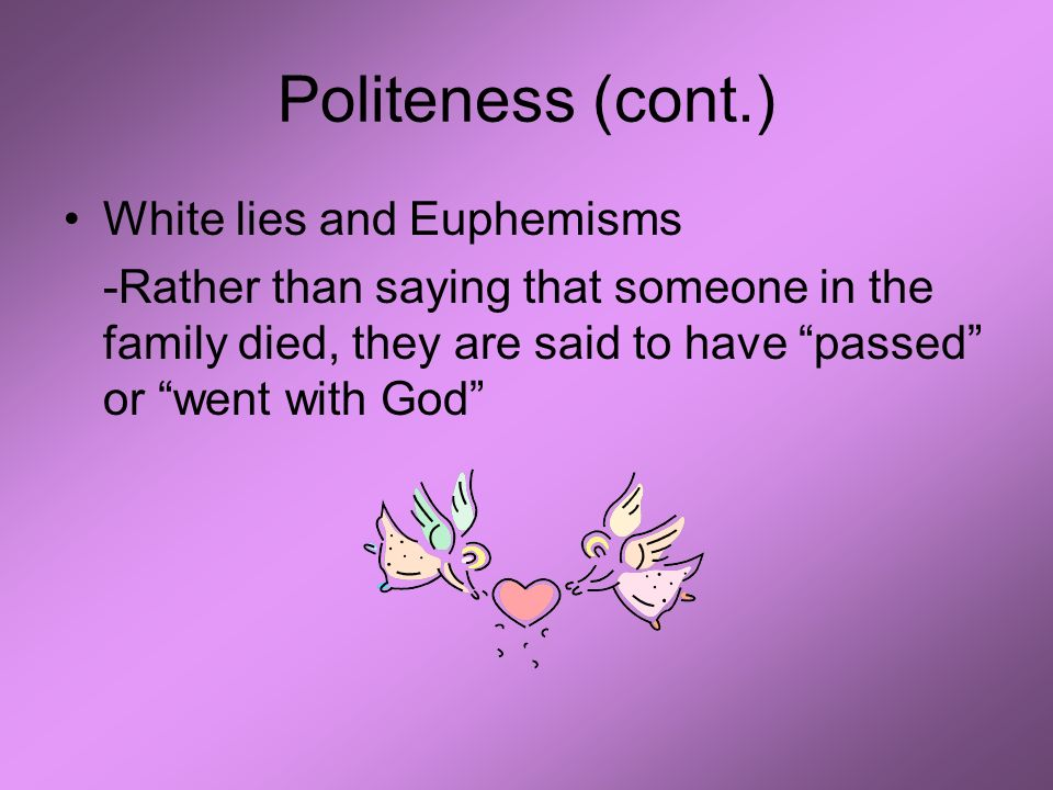 Politeness (cont.) White lies and Euphemisms -Rather than saying that someone in the family died, they are said to have passed or went with God