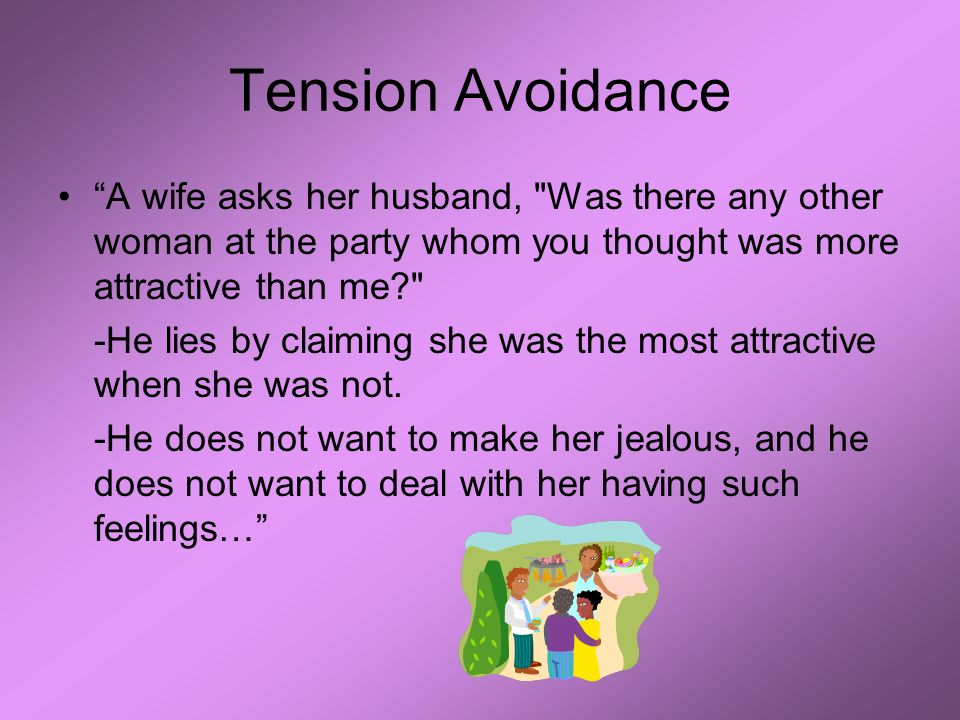 Tension Avoidance A wife asks her husband, Was there any other woman at the party whom you thought was more attractive than me -He lies by claiming she was the most attractive when she was not.
