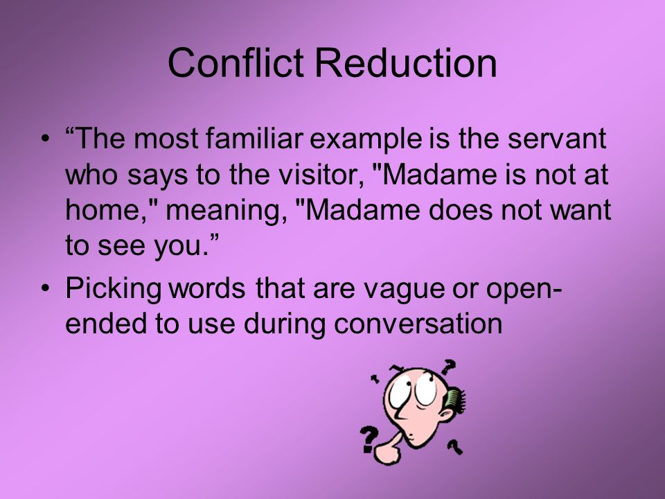 Conflict Reduction The most familiar example is the servant who says to the visitor, Madame is not at home, meaning, Madame does not want to see you.