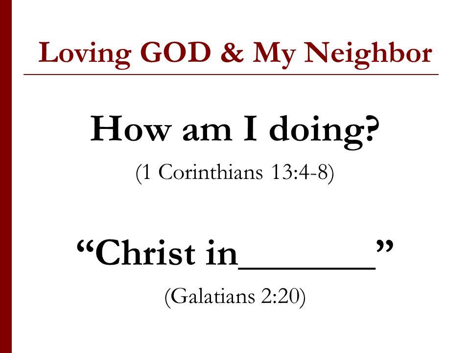 Loving GOD & My Neighbor How am I doing (1 Corinthians 13:4-8) Christ in_______ (Galatians 2:20)