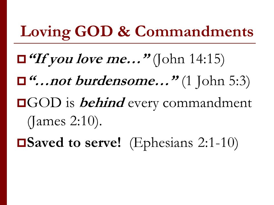 Loving GOD & Commandments If you love me… (John 14:15) …not burdensome… (1 John 5:3) GOD is behind every commandment (James 2:10). Saved to serve! (Ep