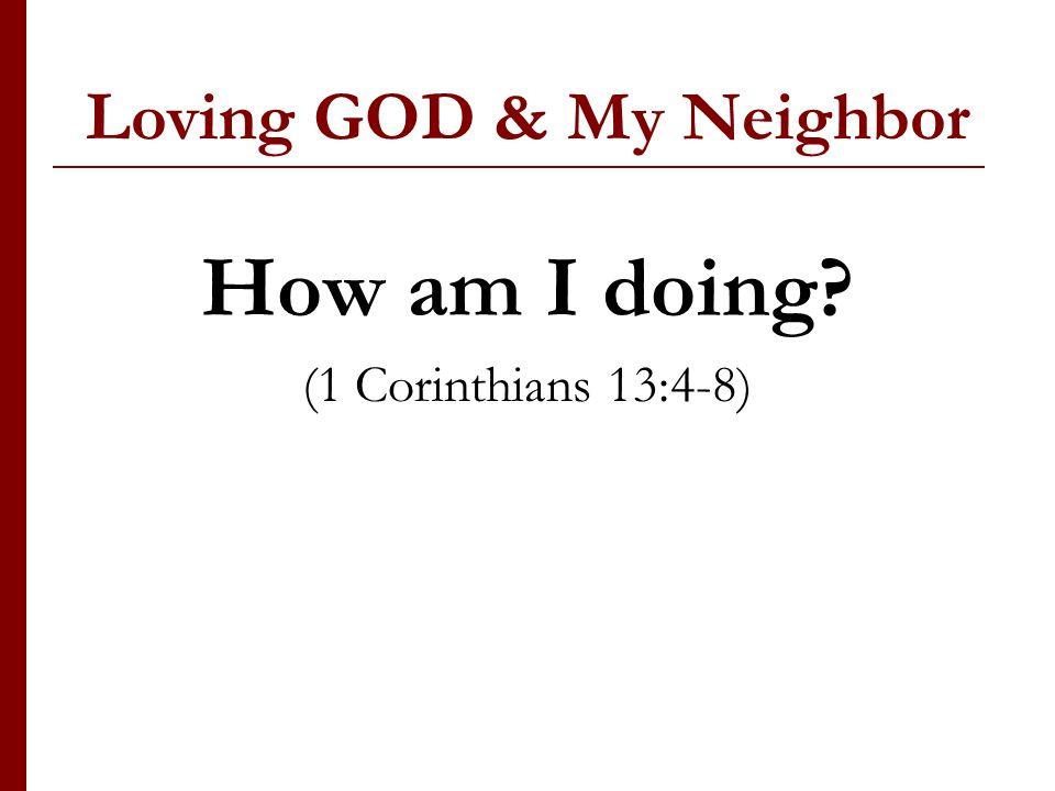 Loving GOD & My Neighbor How am I doing (1 Corinthians 13:4-8)