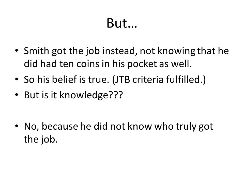 But… Smith got the job instead, not knowing that he did had ten coins in his pocket as well. So his belief is true. (JTB criteria fulfilled.) But is i