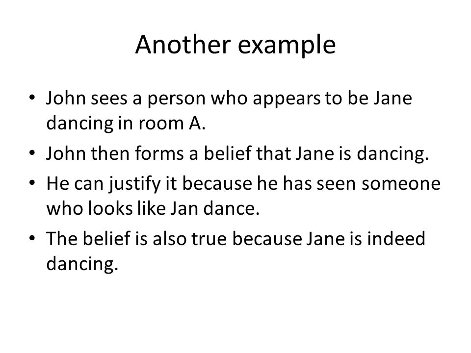 Another example John sees a person who appears to be Jane dancing in room A. John then forms a belief that Jane is dancing. He can justify it because