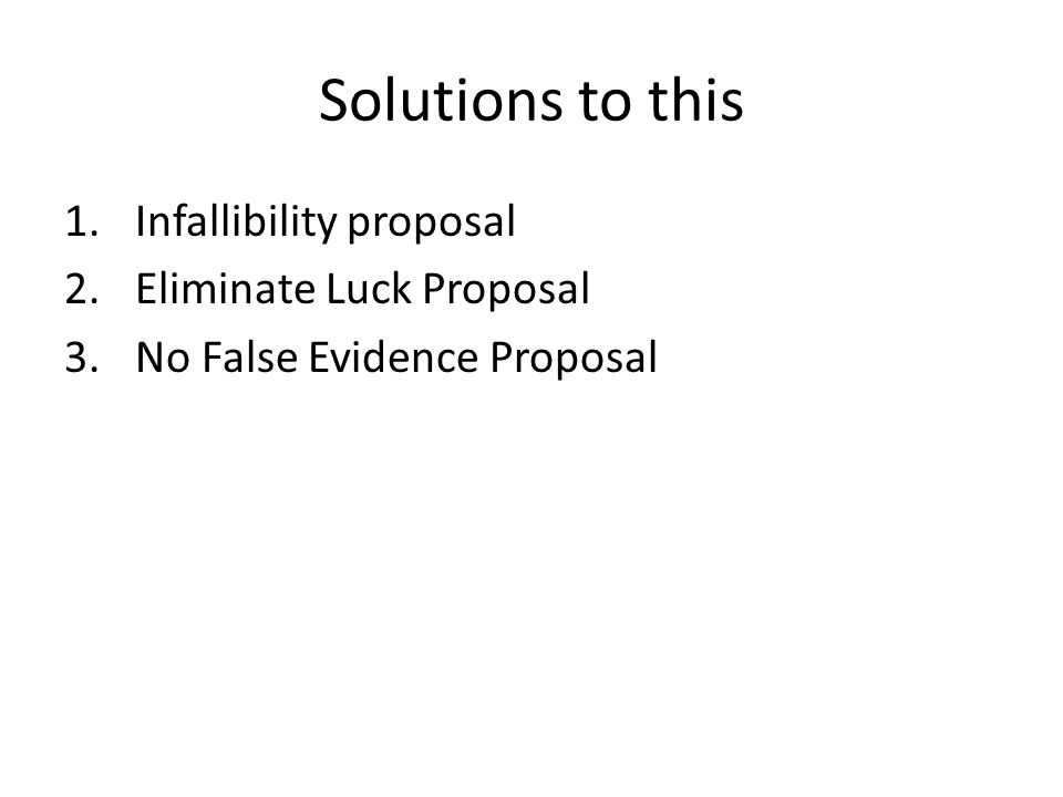 Solutions to this 1.Infallibility proposal 2.Eliminate Luck Proposal 3.No False Evidence Proposal