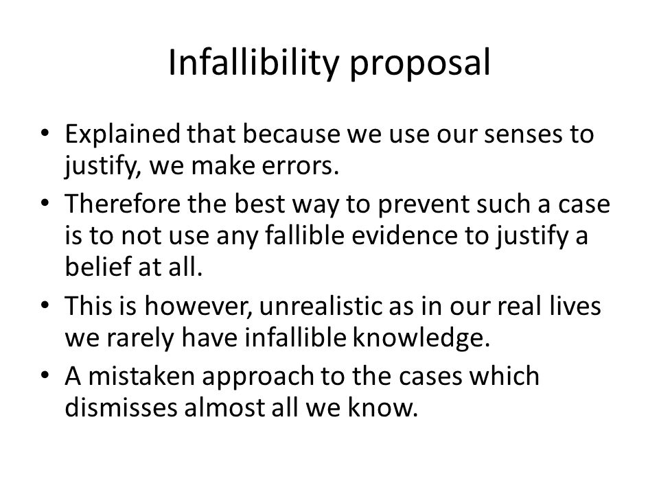 Infallibility proposal Explained that because we use our senses to justify, we make errors. Therefore the best way to prevent such a case is to not us