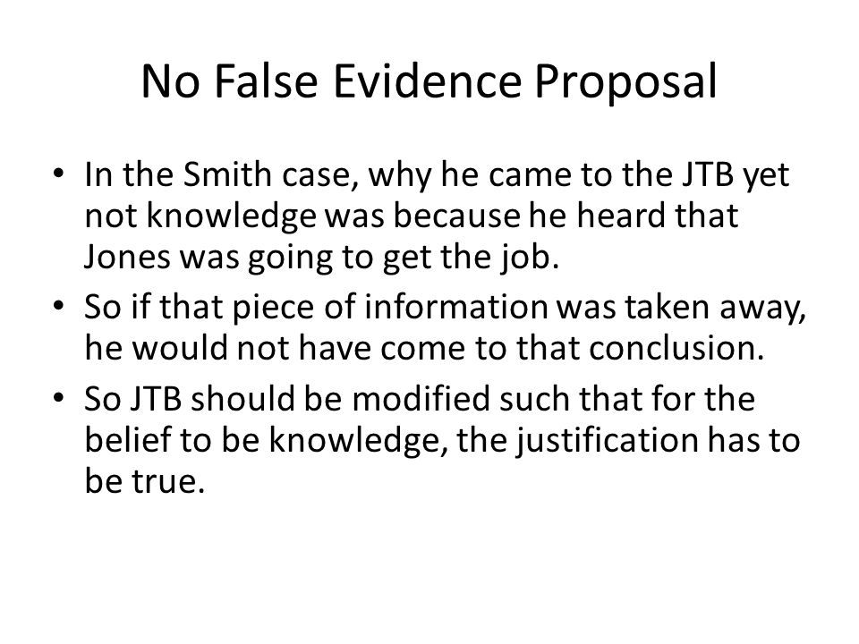 No False Evidence Proposal In the Smith case, why he came to the JTB yet not knowledge was because he heard that Jones was going to get the job. So if