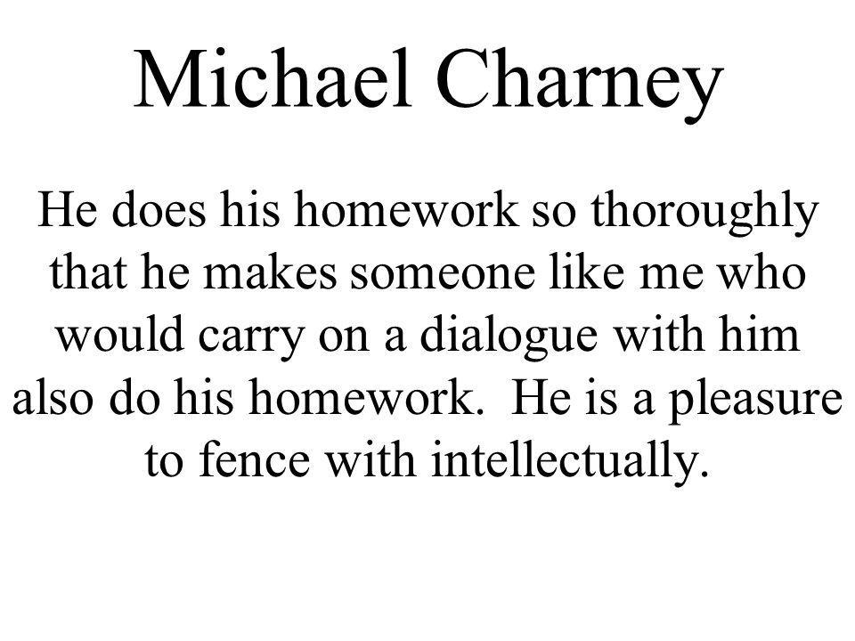 Michael Charney He does his homework so thoroughly that he makes someone like me who would carry on a dialogue with him also do his homework.