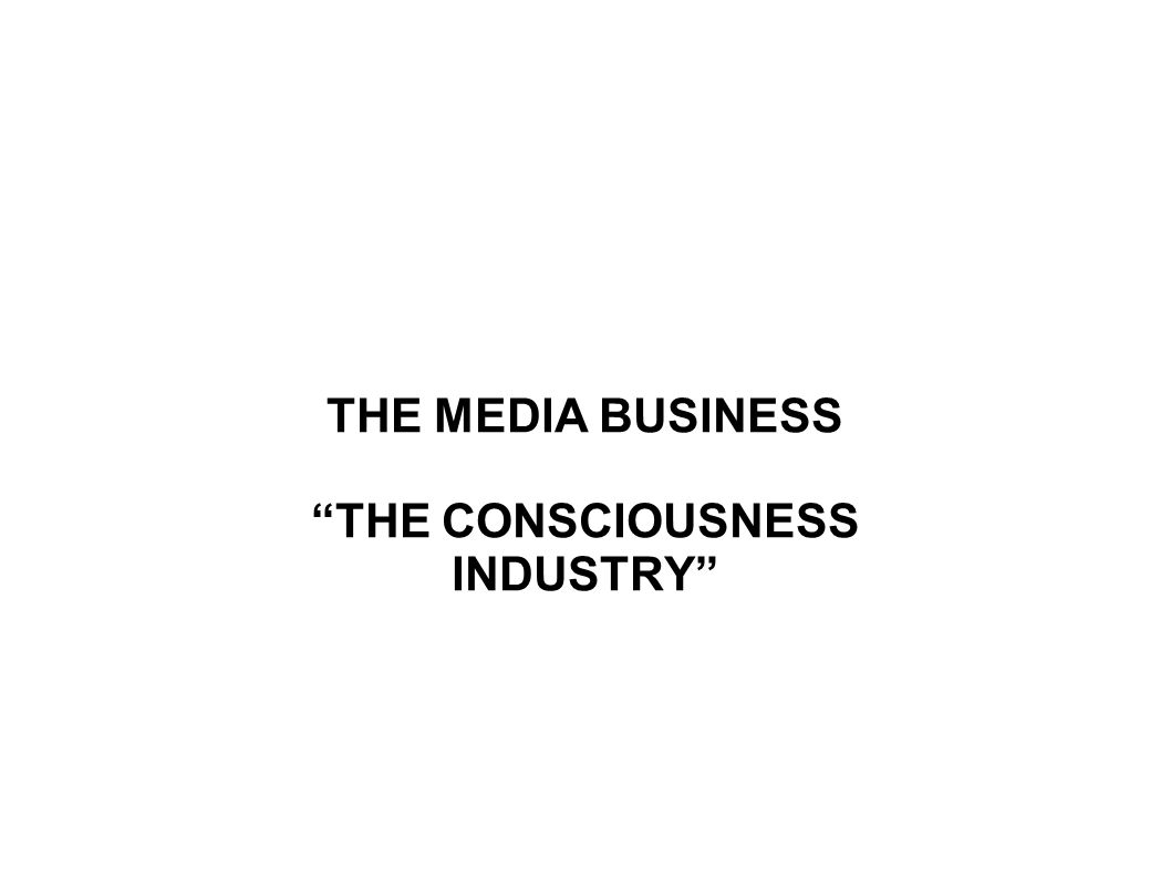 THE MEDIA BUSINESS THE CONSCIOUSNESS INDUSTRY