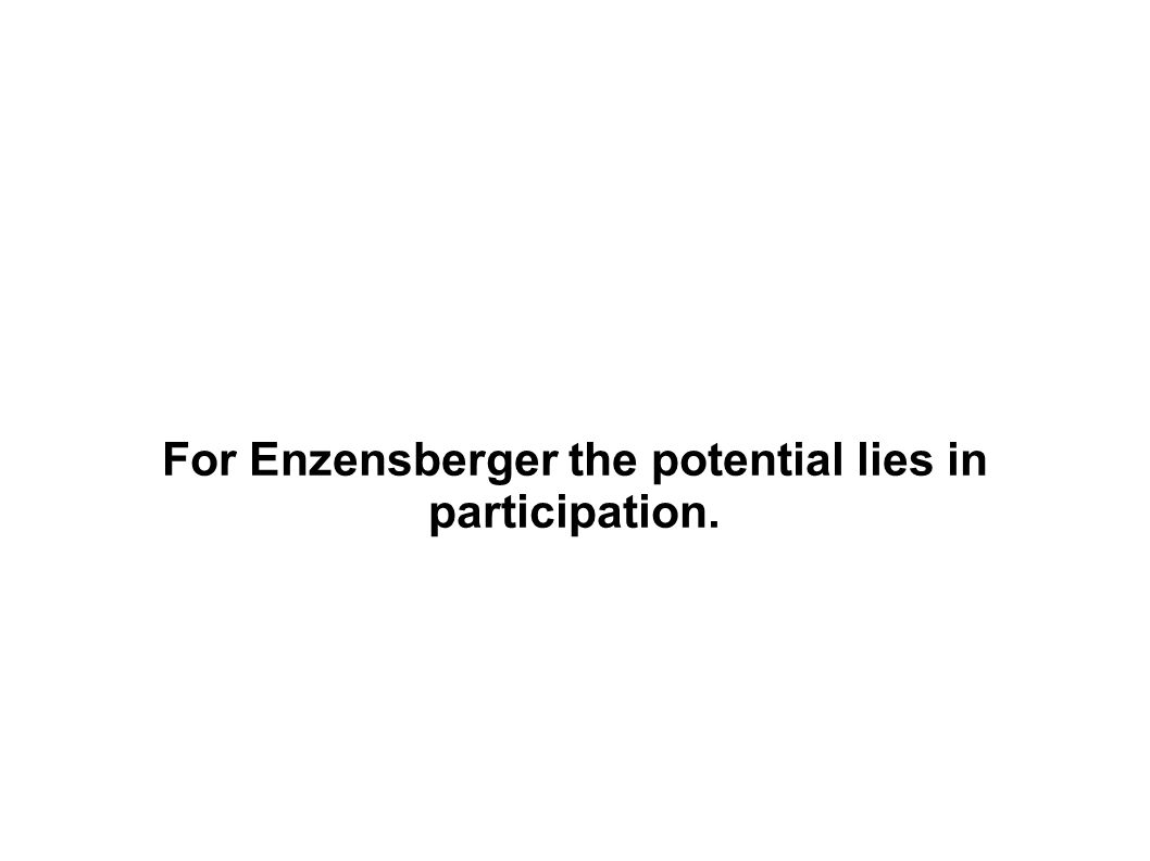 For Enzensberger the potential lies in participation.