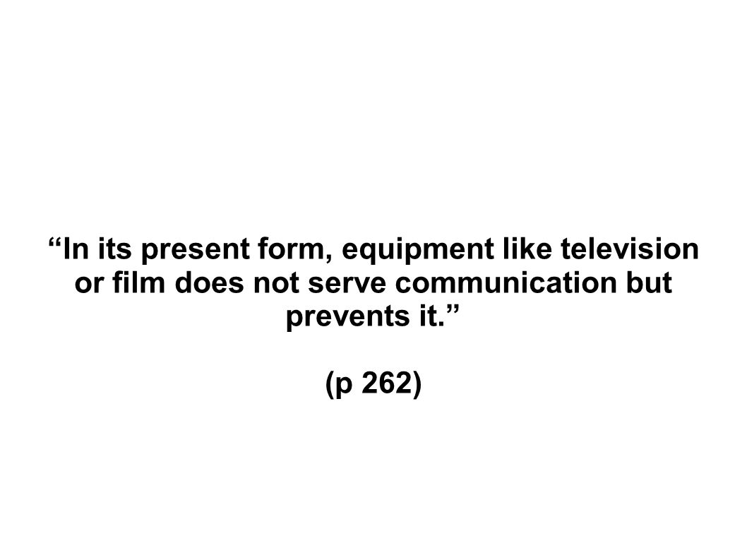In its present form, equipment like television or film does not serve communication but prevents it.