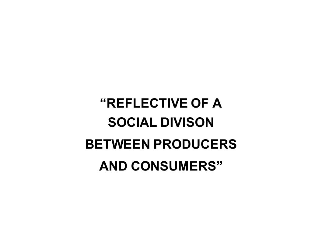 REFLECTIVE OF A SOCIAL DIVISON BETWEEN PRODUCERS AND CONSUMERS
