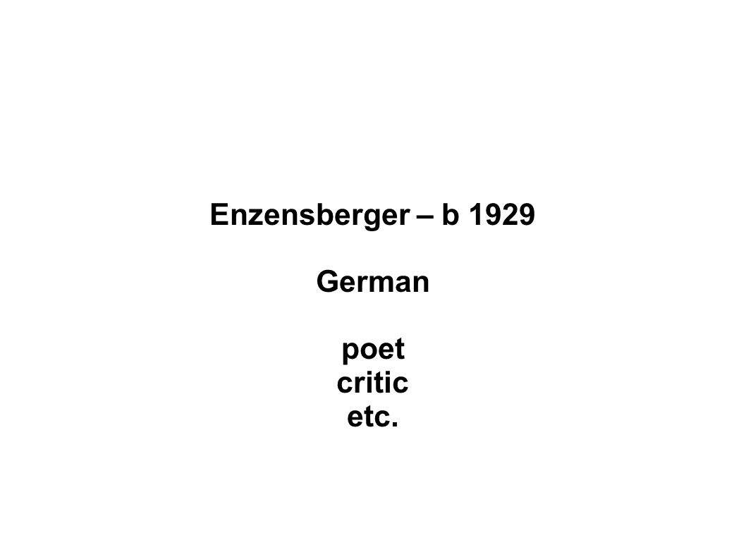 Enzensberger – b 1929 German poet critic etc.